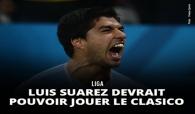 Luis Suarez devrait pouvoir jouer le Clasico entre le Barça et le Real Madrid !